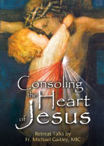Consoling the Heart of Jesus Retreat Talks by Fr. Michael Gaitley, MIC